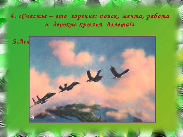 4. «Счастье – это горение: поиск, мечта, работа и дерзкие крылья взлета!» Э.А...