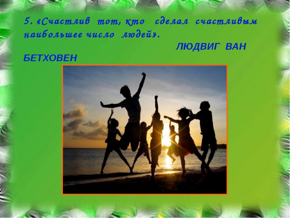 5. «Счастлив тот, кто сделал счастливым наибольшее число людей». ЛЮДВИГ ВАН Б...