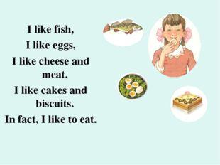 I like fish, I like eggs, I like cheese and meat. I like cakes and biscuits.