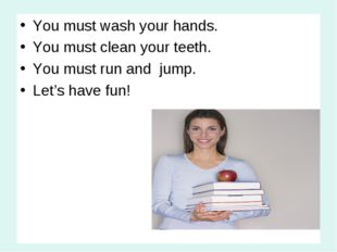 You must wash your hands. You must clean your teeth. You must run and jump. L