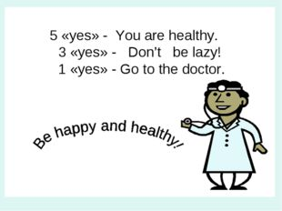 5 «yes» - You are healthy. 3 «yes» - Don't be lazy! 1 «yes» - Go to the doct