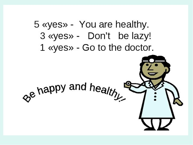 5 «yes» - You are healthy. 3 «yes» - Don't be lazy! 1 «yes» - Go to the doct...