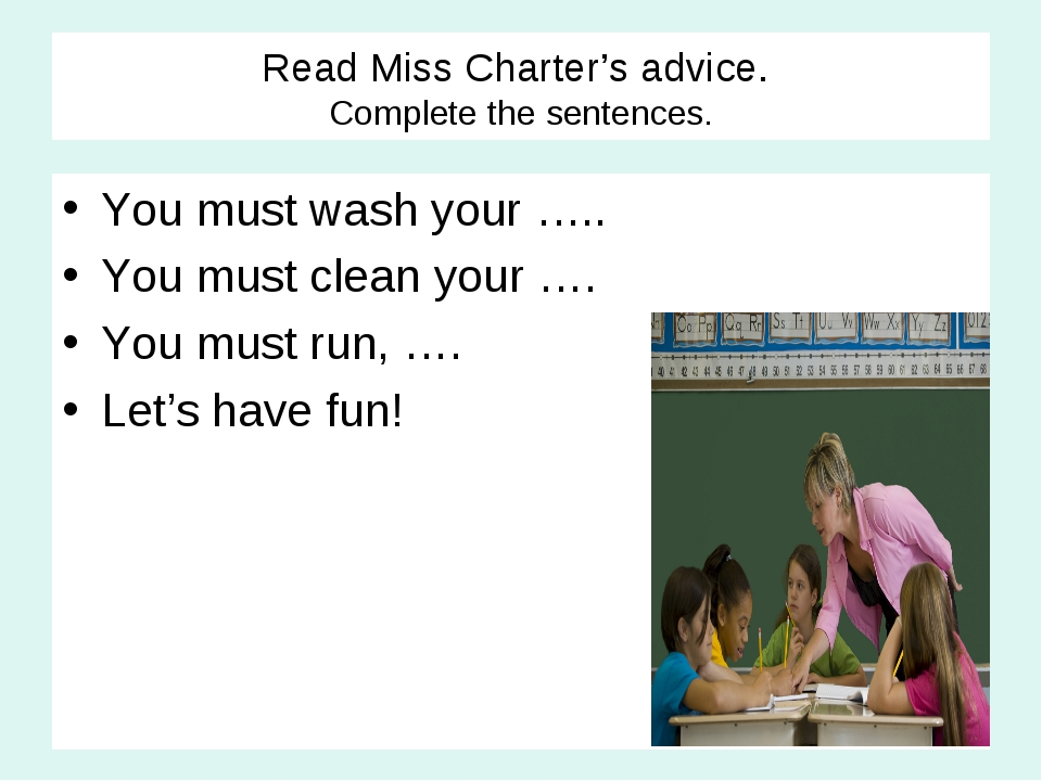 Read Miss Charter's advice. Complete the sentences. You must wash your ….. Yo...