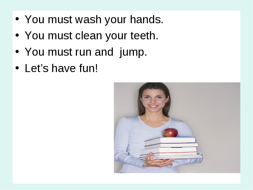 You must wash your hands. You must clean your teeth. You must run and jump. L...