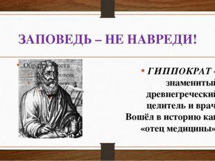 ЗАПОВЕДЬ – НЕ НАВРЕДИ! ГИППОКРАТ – знаменитый древнегреческий целитель иврач