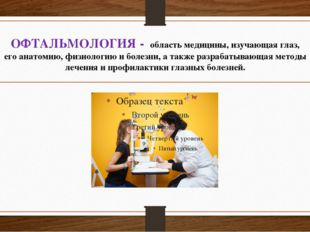 ОФТАЛЬМОЛОГИЯ - областьмедицины, изучающаяглаз, егоанатомию,физиологию и