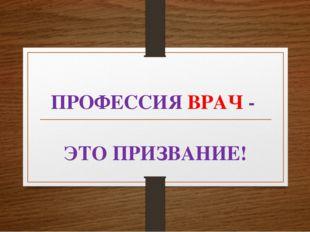 ПРОФЕССИЯ ВРАЧ - ЭТО ПРИЗВАНИЕ!