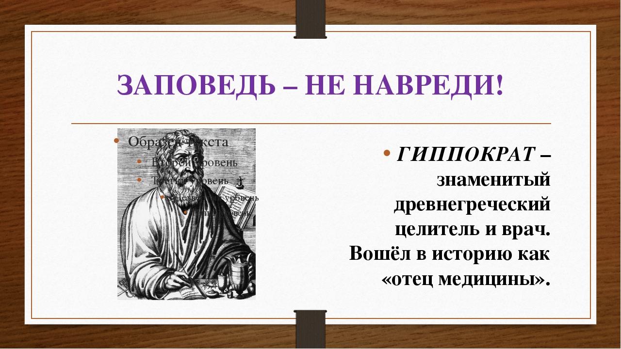 ЗАПОВЕДЬ – НЕ НАВРЕДИ! ГИППОКРАТ – знаменитый древнегреческий целитель иврач...