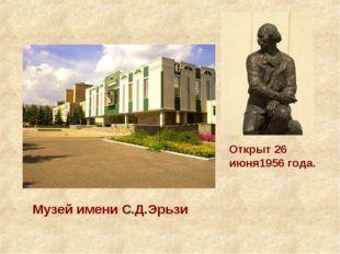 Музей имени С.Д.Эрьзи Открыт 26 июня1956 года.