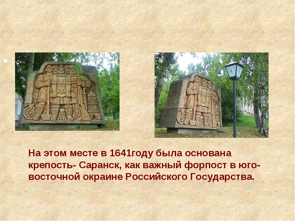 На этом месте в 1641году была основана крепость- Саранск, как важный форпос...