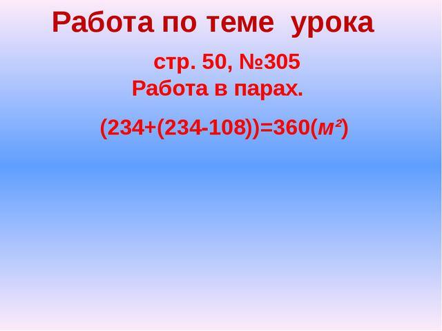 Работа по теме урока стр. 50, №305 Работа в парах. (234+(234-108))=360(м²)