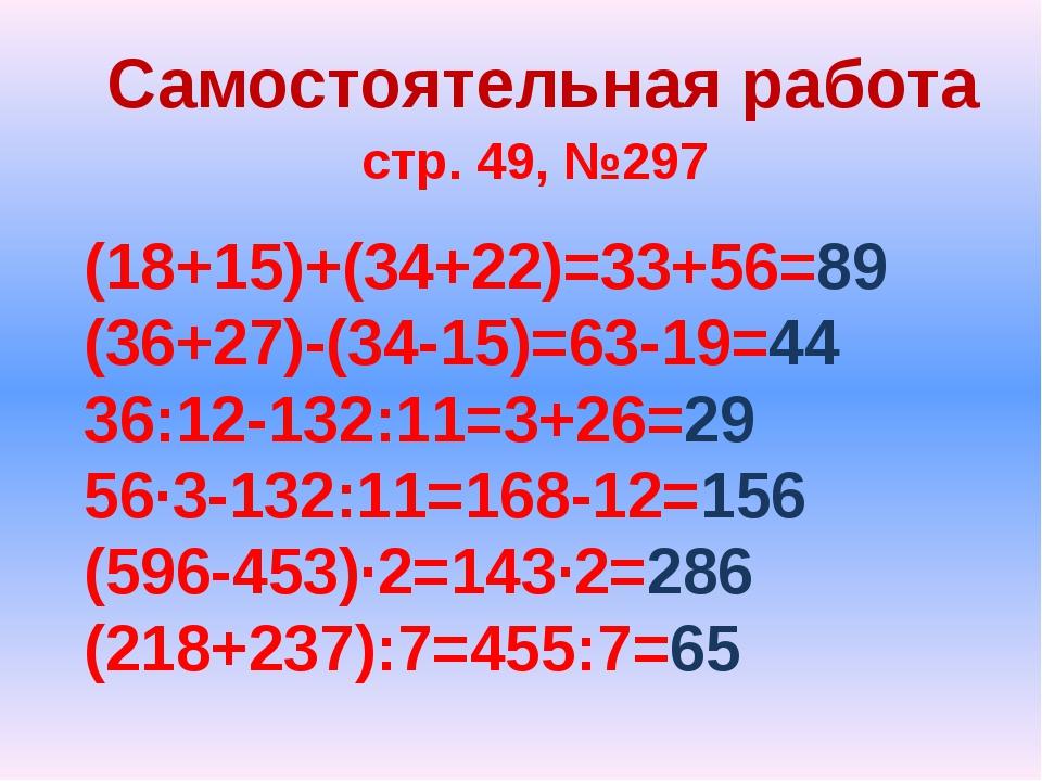 Самостоятельная работа стр. 49, №297 (18+15)+(34+22)=33+56=89 (36+27)-(34-15)...