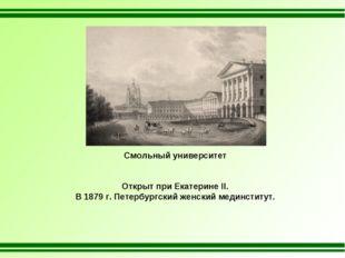 Смольный университет Открыт при Екатерине II. В 1879 г. Петербургский женский