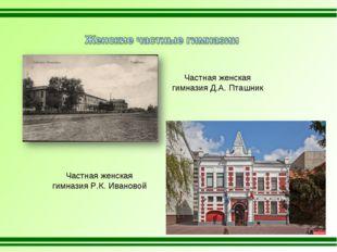 Частная женская гимназия Д.А. Пташник Частная женская гимназия Р.К. Ивановой