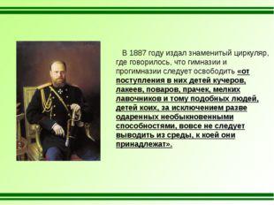 В 1887 году издал знаменитый циркуляр, где говорилось, что гимназии и прогим