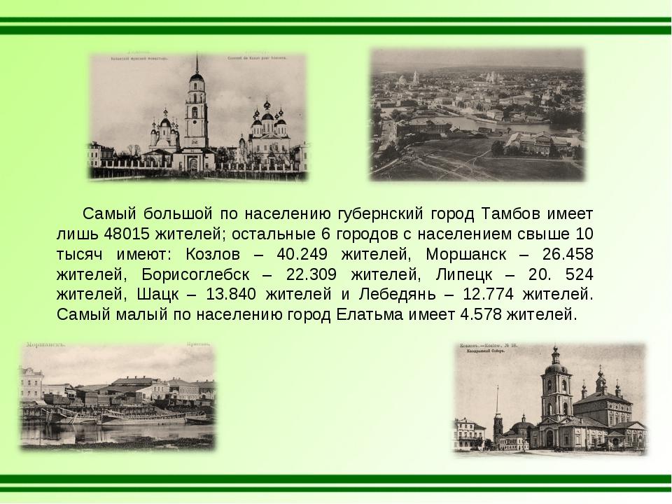 Самый большой по населению губернский город Тамбов имеет лишь 48015 жителей;...