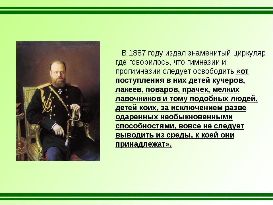 В 1887 году издал знаменитый циркуляр, где говорилось, что гимназии и прогим...
