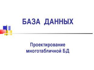 БАЗА ДАННЫХ Проектирование многотабличной БД
