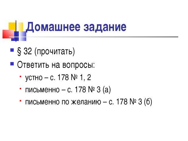 Домашнее задание § 32 (прочитать) Ответить на вопросы: устно – с. 178 № 1, 2...
