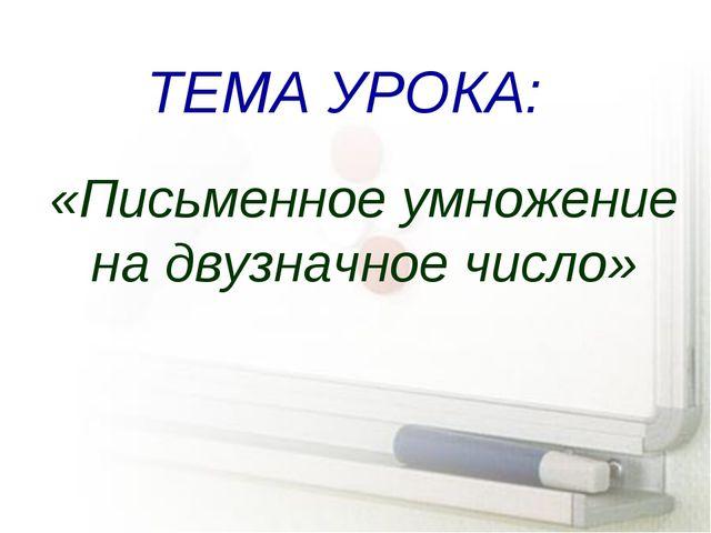 ТЕМА УРОКА: «Письменное умножение на двузначное число»