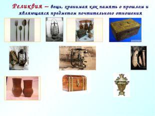 Реликвия – вещь, хранимая как память о прошлом и являющаяся предметом почтите