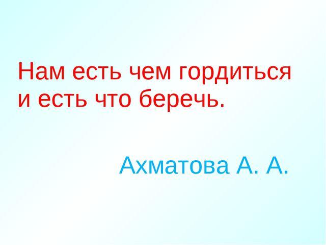 Нам есть чем гордиться и есть что беречь. Ахматова А. А.