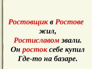 Ростовщик в Ростове жил, Ростиславом звали. Он росток себе купил Где-то на ба
