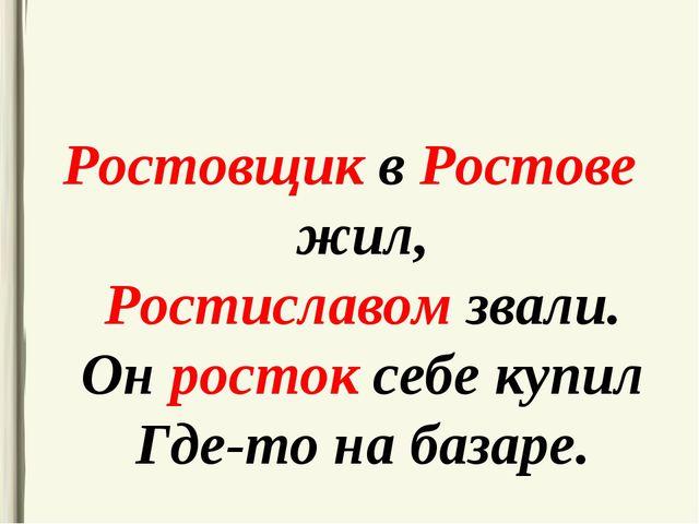 Ростовщик в Ростове жил, Ростиславом звали. Он росток себе купил Где-то на ба...