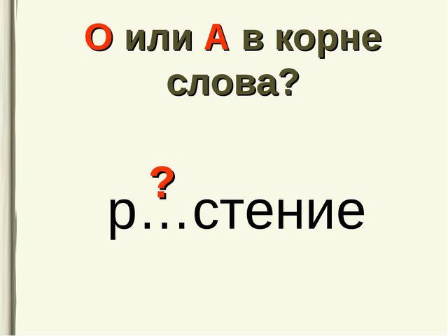 О или А в корне слова? р…стение ?