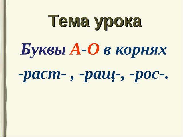 Тема урока Буквы А-О в корнях -раст- , -ращ-, -рос-.