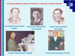 «Я перед ними до земли склоняюсь и опускаю голову покорно» Геннадий Алексеев
