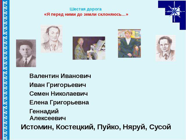 Шестая дорога «Я перед ними до земли склоняюсь…» Истомин, Костецкий, Пуйко,...