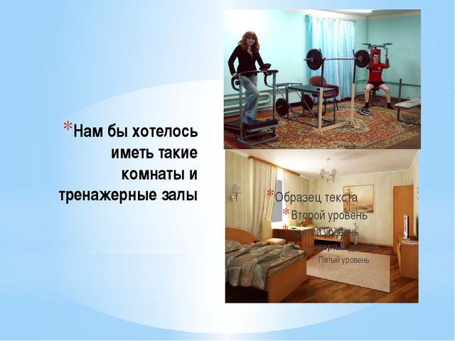 Нам бы хотелось иметь такие комнаты и тренажерные залы