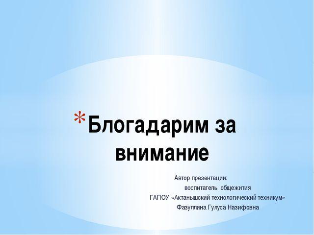 Автор презентации: воспитатель общежития ГАПОУ «Актанышский технологический...