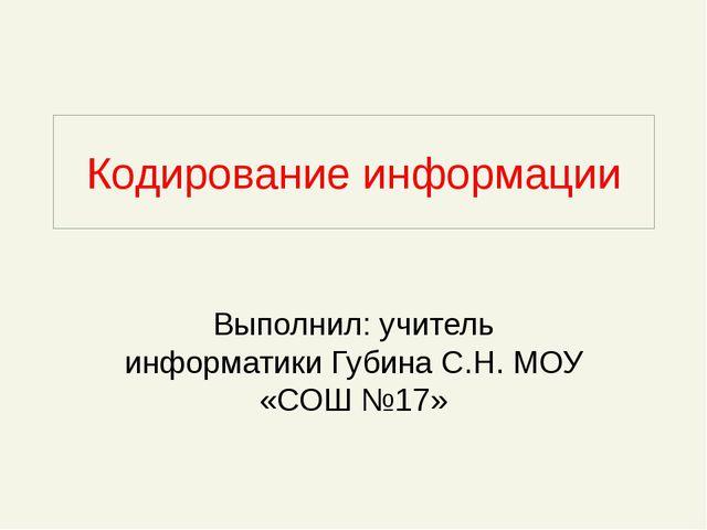 Кодирование информации Выполнил: учитель информатики Губина С.Н. МОУ «СОШ №17»