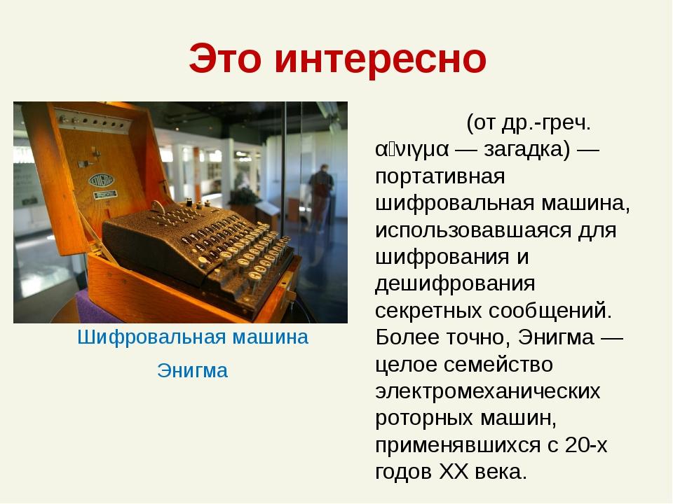 Это интересно Шифровальная машина Энигма Эни́гма (от др.-греч. αἴνιγμα — зага...