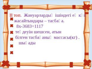 ІІ топ. Жануарлардың ішіндегі ең көп жасайтындары – тасбақа. 8х-3683=1117 те