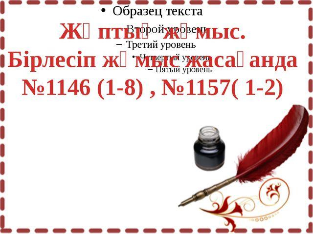 Жұптық жұмыс. Бірлесіп жұмыс жасағанда №1146 (1-8) , №1157( 1-2)