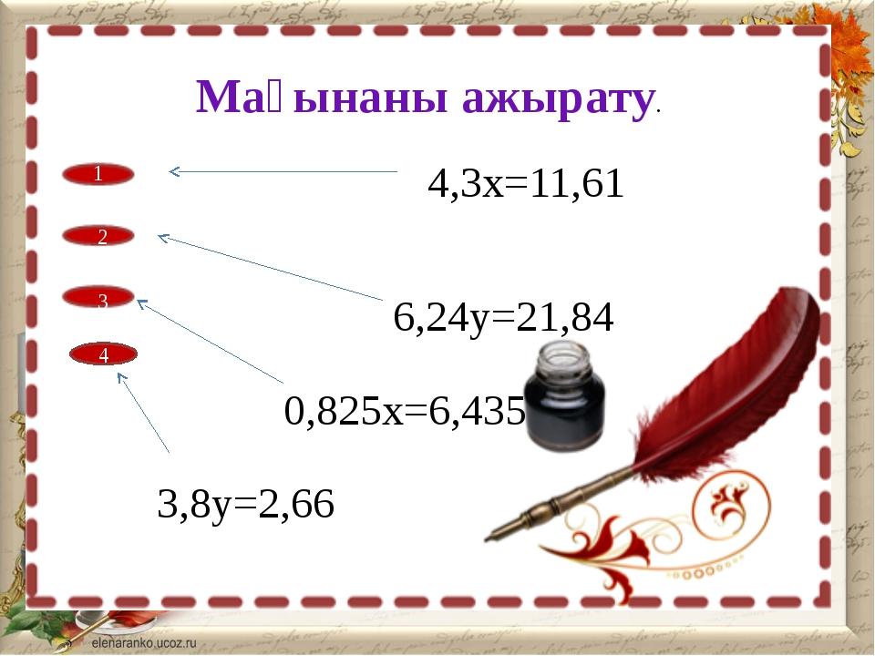 Мағынаны ажырату. 1 4 2 3 4,3х=11,61 6,24у=21,84 0,825х=6,435 3,8у=2,66