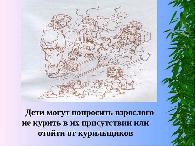 Дети могут попросить взрослого не курить в их присутствии или отойти от кури...