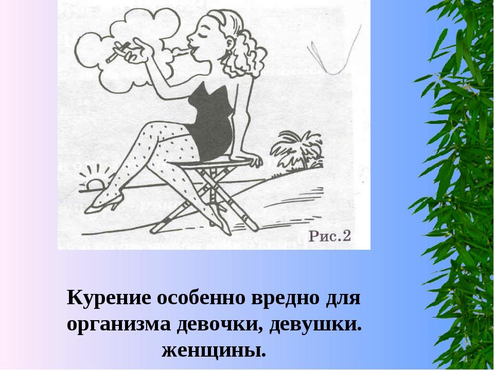 Курение особенно вредно для организма девочки, девушки. женщины.