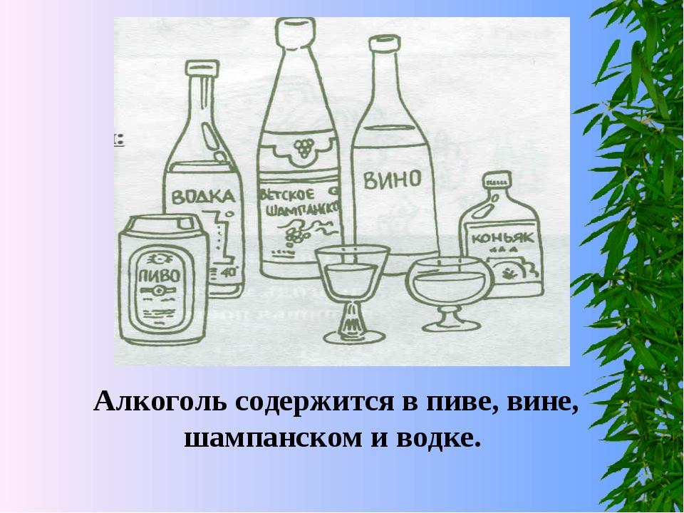Алкоголь содержится в пиве, вине, шампанском и водке.