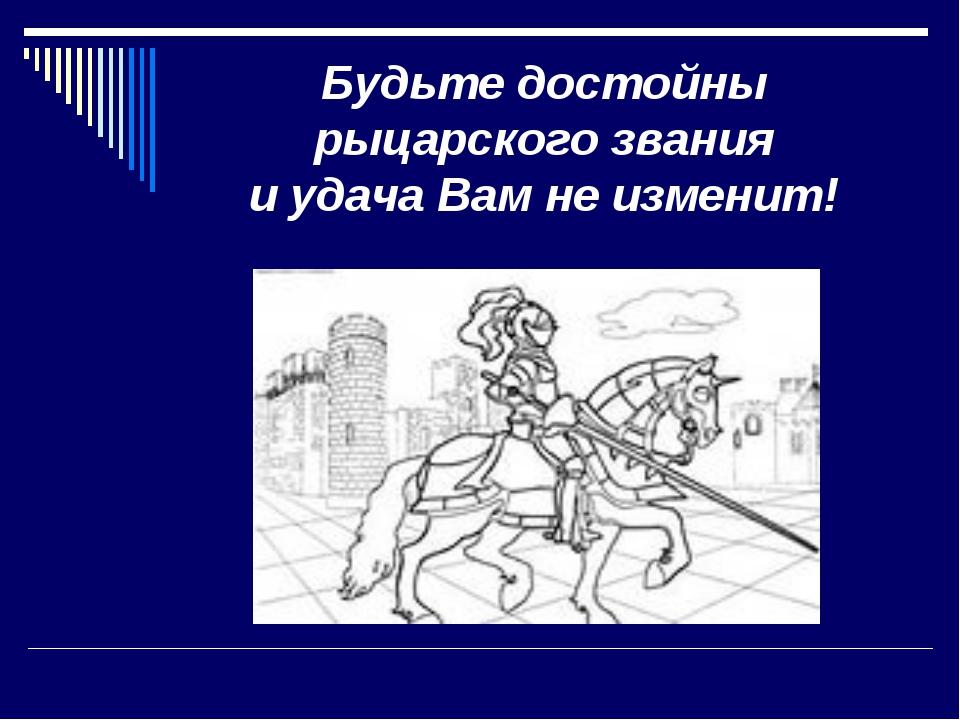 Будьте достойны рыцарского звания и удача Вам не изменит!