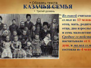 КАЗАЧЬЯ СЕМЬЯ Большой считалась семья из 13 человек: отец, мать, родители от