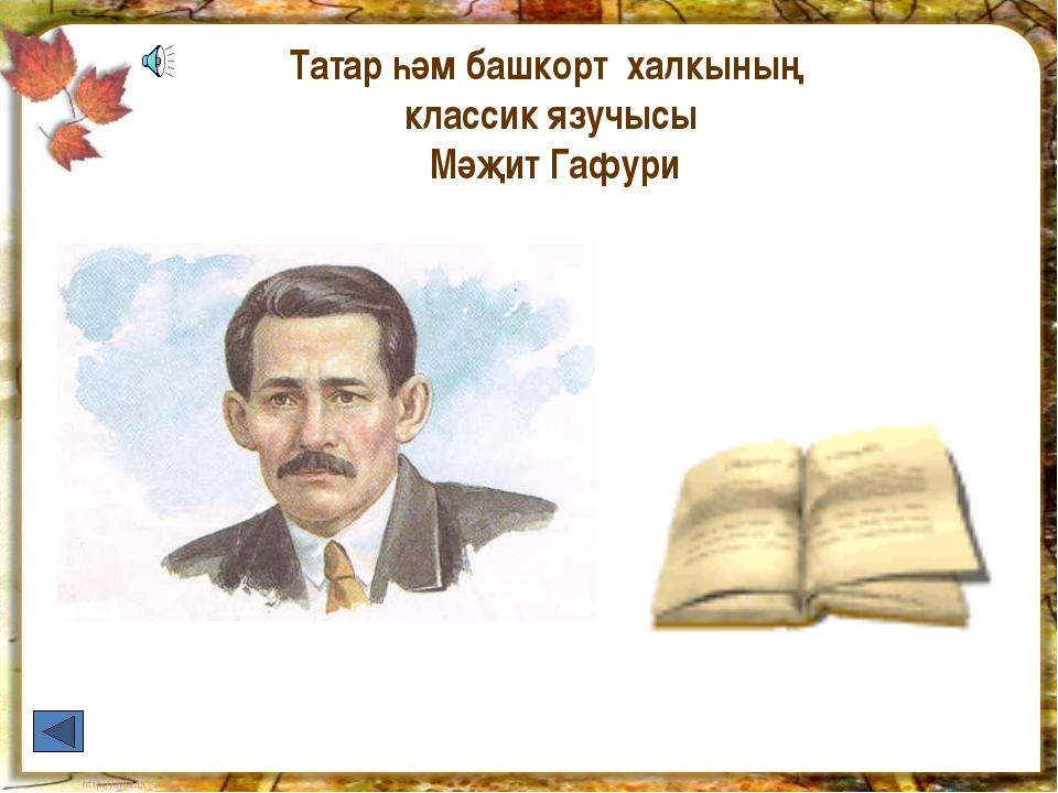 Татар һәм башкорт халкының классик язучысы Мәҗит Гафури