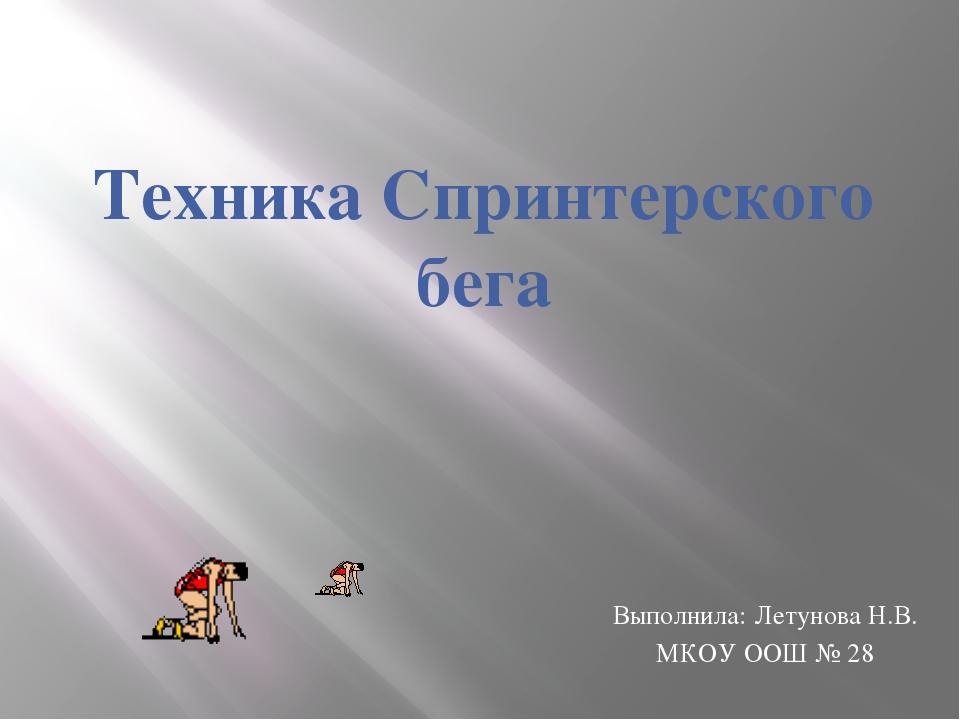 Выполнила: Летунова Н.В. МКОУ ООШ № 28 Техника Спринтерского бега