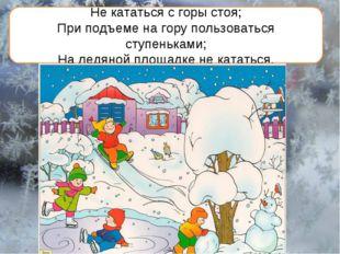 Не кататься с горы стоя; При подъеме на гору пользоваться ступеньками; На лед