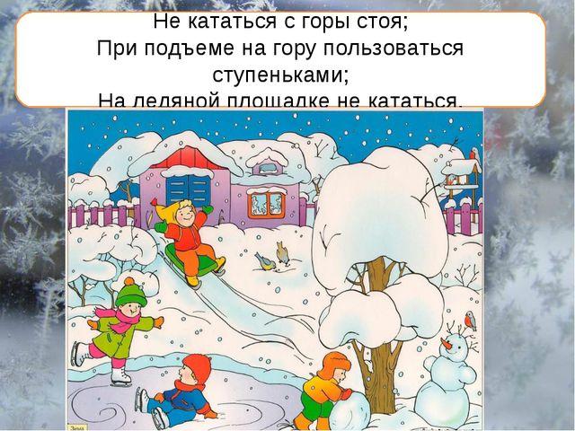 Не кататься с горы стоя; При подъеме на гору пользоваться ступеньками; На лед...