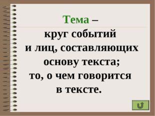 Тема – круг событий и лиц, составляющих основу текста; то, о чем говорится в