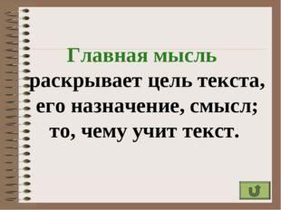 Главная мысль раскрывает цель текста, его назначение, смысл; то, чему учит те